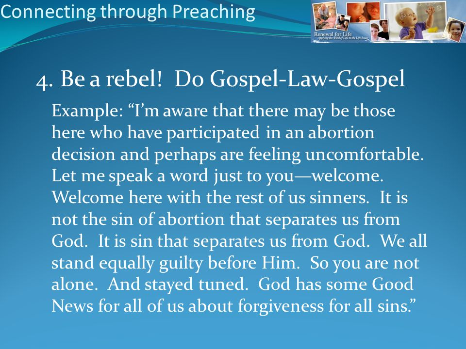 "Connecting through Preaching 4. Be a rebel! Do Gospel-Law-Gospel Example: ""I'm aware that there may be those here who have participated in an abortion"