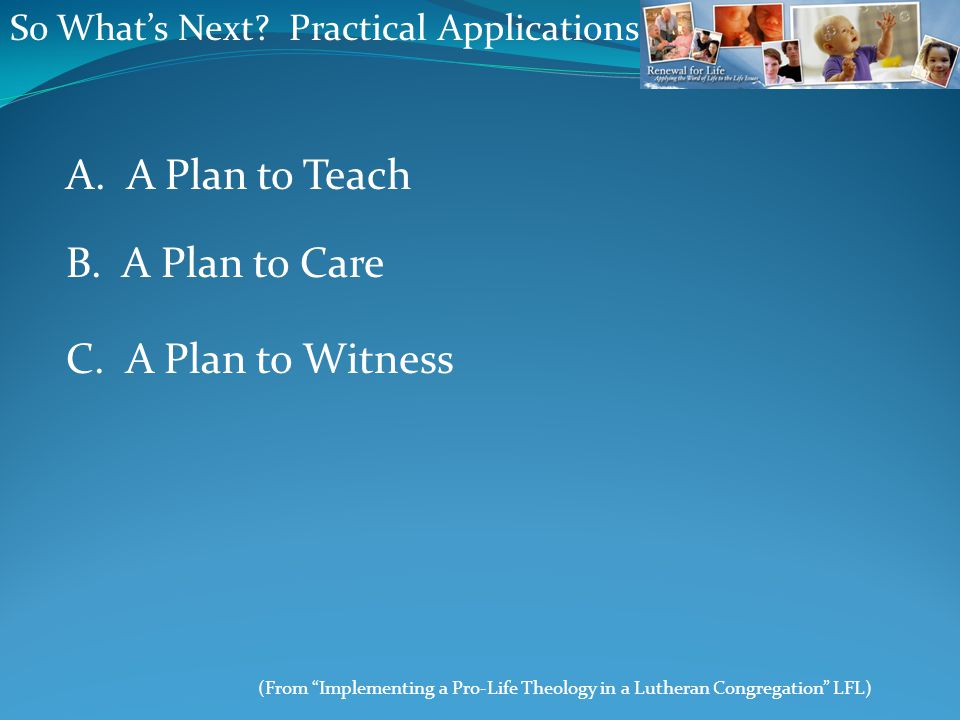 "So What's Next? Practical Applications A. A Plan to Teach (From ""Implementing a Pro-Life Theology in a Lutheran Congregation"" LFL) B. A Plan to Care C"