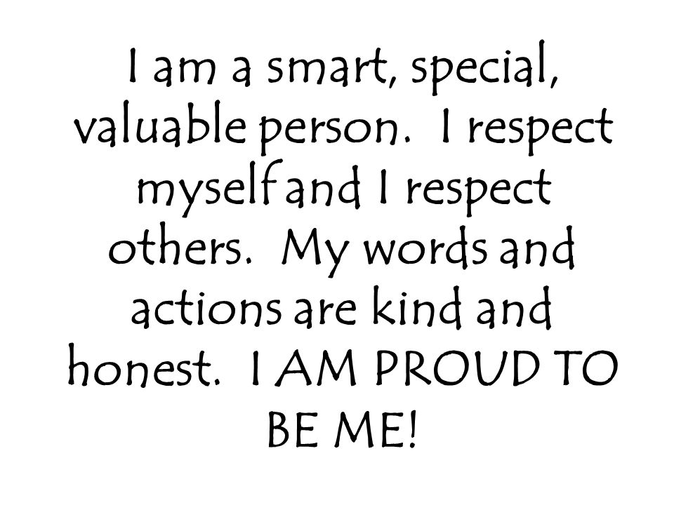 I am a smart, special, valuable person. I respect myself and I respect others.