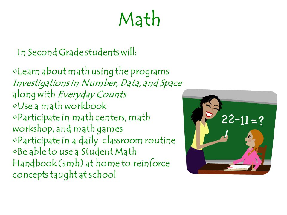 Math In Second Grade students will: Learn about math using the programs Investigations in Number, Data, and Space along with Everyday Counts Use a math workbook Participate in math centers, math workshop, and math games Participate in a daily classroom routine Be able to use a Student Math Handbook (smh) at home to reinforce concepts taught at school