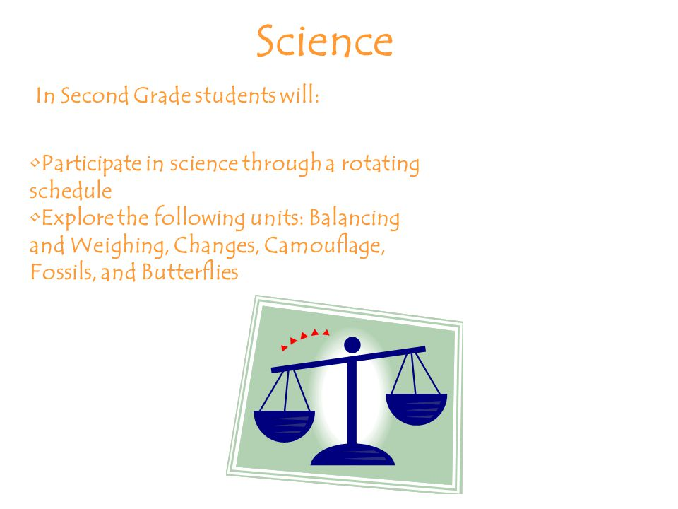 Science In Second Grade students will: Participate in science through a rotating schedule Explore the following units: Balancing and Weighing, Changes, Camouflage, Fossils, and Butterflies