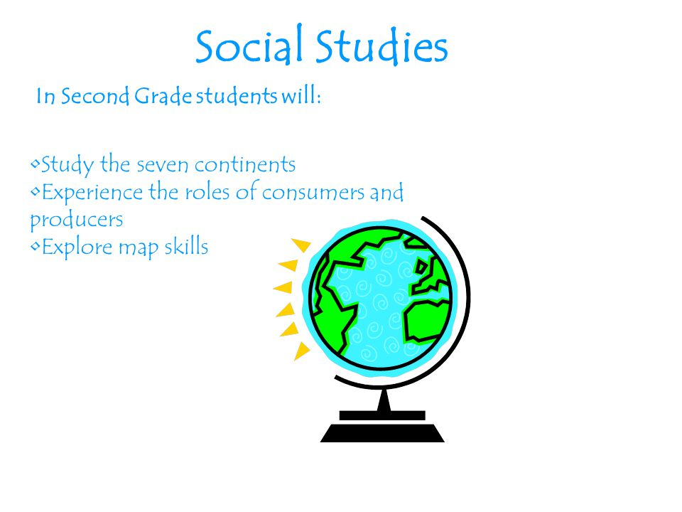 Social Studies In Second Grade students will: Study the seven continents Experience the roles of consumers and producers Explore map skills