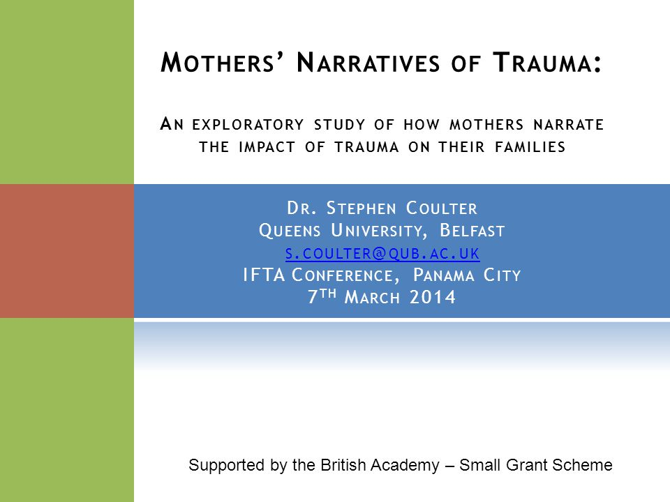 M OTHERS ' N ARRATIVES OF T RAUMA : A N EXPLORATORY STUDY OF HOW MOTHERS NARRATE THE IMPACT OF TRAUMA ON THEIR FAMILIES D R.