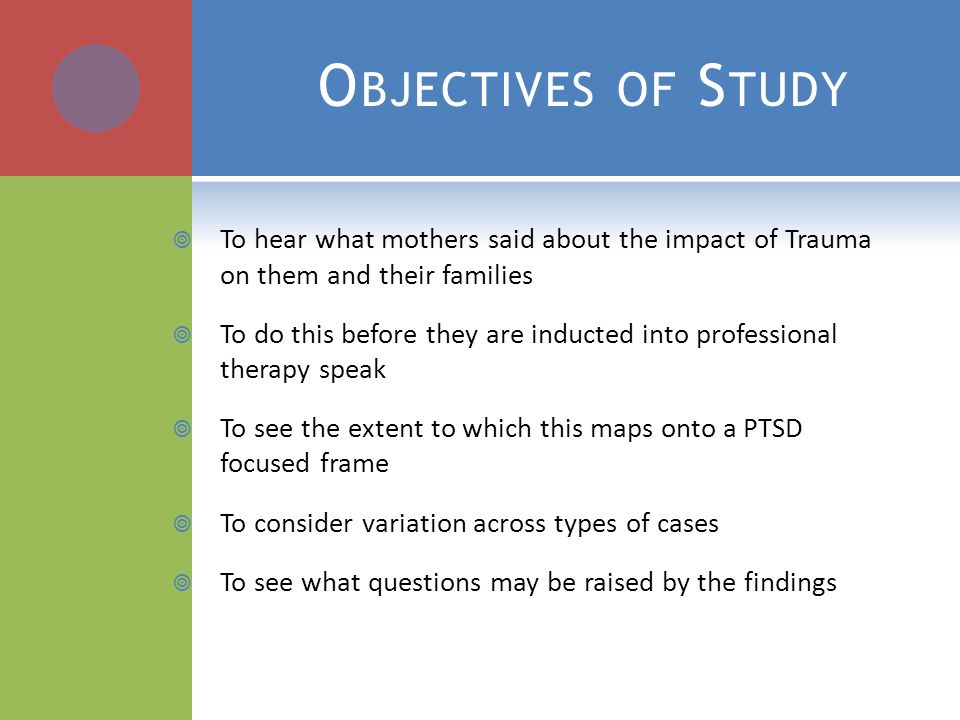 O BJECTIVES OF S TUDY  To hear what mothers said about the impact of Trauma on them and their families  To do this before they are inducted into professional therapy speak  To see the extent to which this maps onto a PTSD focused frame  To consider variation across types of cases  To see what questions may be raised by the findings