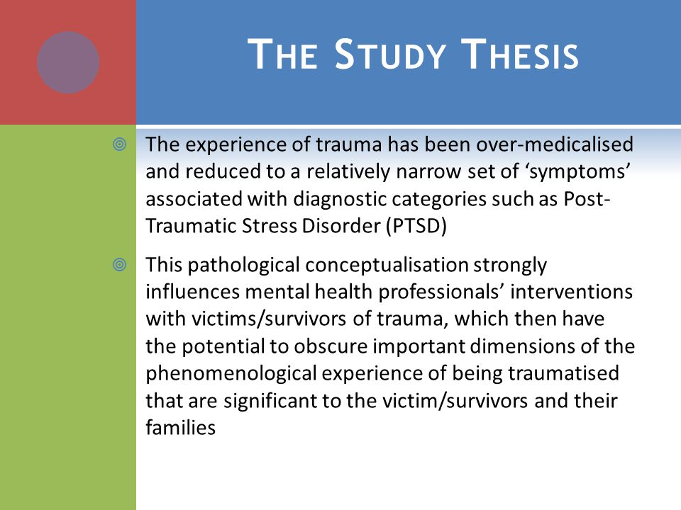 T HE S TUDY T HESIS  The experience of trauma has been over-medicalised and reduced to a relatively narrow set of 'symptoms' associated with diagnostic categories such as Post- Traumatic Stress Disorder (PTSD)  This pathological conceptualisation strongly influences mental health professionals' interventions with victims/survivors of trauma, which then have the potential to obscure important dimensions of the phenomenological experience of being traumatised that are significant to the victim/survivors and their families