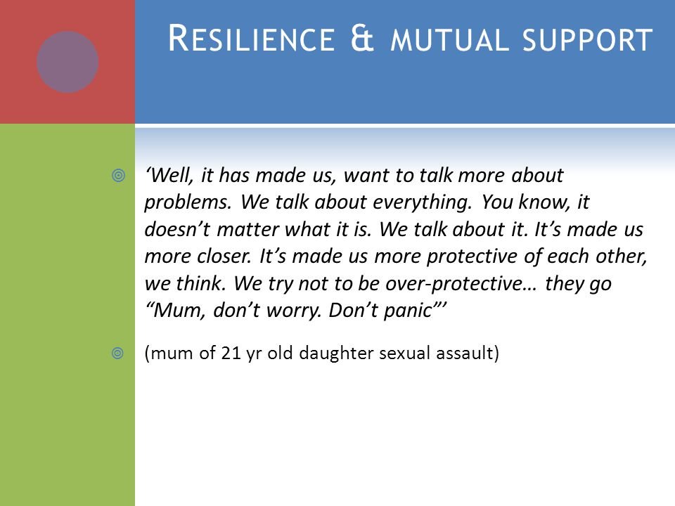 R ESILIENCE & MUTUAL SUPPORT  'Well, it has made us, want to talk more about problems.