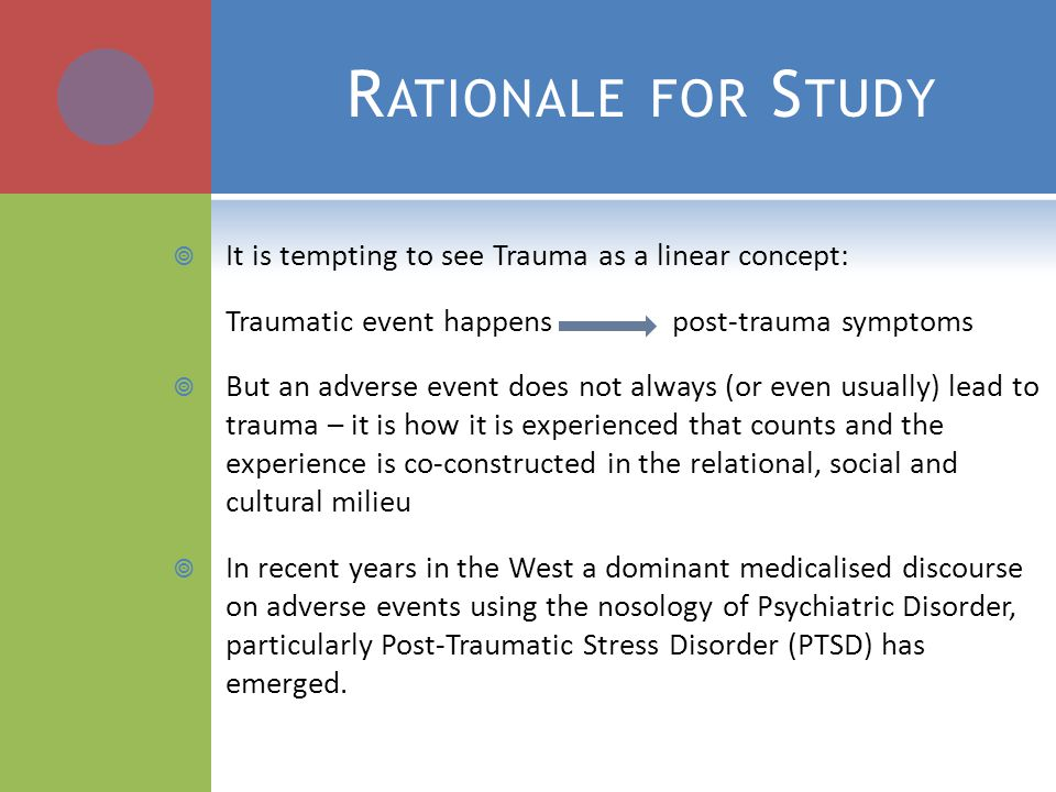 R ATIONALE FOR S TUDY  It is tempting to see Trauma as a linear concept: Traumatic event happens post-trauma symptoms  But an adverse event does not always (or even usually) lead to trauma – it is how it is experienced that counts and the experience is co-constructed in the relational, social and cultural milieu  In recent years in the West a dominant medicalised discourse on adverse events using the nosology of Psychiatric Disorder, particularly Post-Traumatic Stress Disorder (PTSD) has emerged.