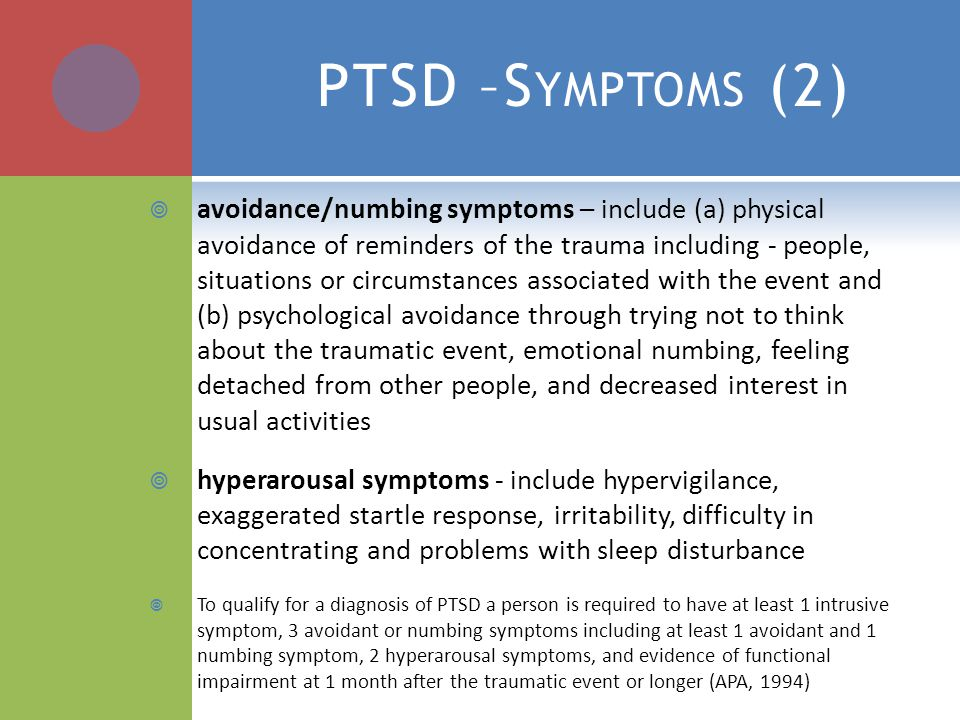 PTSD –S YMPTOMS (2)  avoidance/numbing symptoms – include (a) physical avoidance of reminders of the trauma including - people, situations or circumstances associated with the event and (b) psychological avoidance through trying not to think about the traumatic event, emotional numbing, feeling detached from other people, and decreased interest in usual activities  hyperarousal symptoms - include hypervigilance, exaggerated startle response, irritability, difficulty in concentrating and problems with sleep disturbance  To qualify for a diagnosis of PTSD a person is required to have at least 1 intrusive symptom, 3 avoidant or numbing symptoms including at least 1 avoidant and 1 numbing symptom, 2 hyperarousal symptoms, and evidence of functional impairment at 1 month after the traumatic event or longer (APA, 1994)