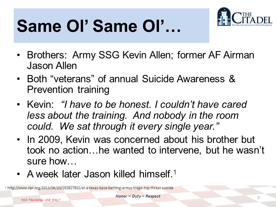 Honor – Duty – Respect FOR TRAINING USE ONLY Same Ol' Same Ol'… Brothers: Army SSG Kevin Allen; former AF Airman Jason Allen Both veterans of annual Suicide Awareness & Prevention training Kevin: I have to be honest.
