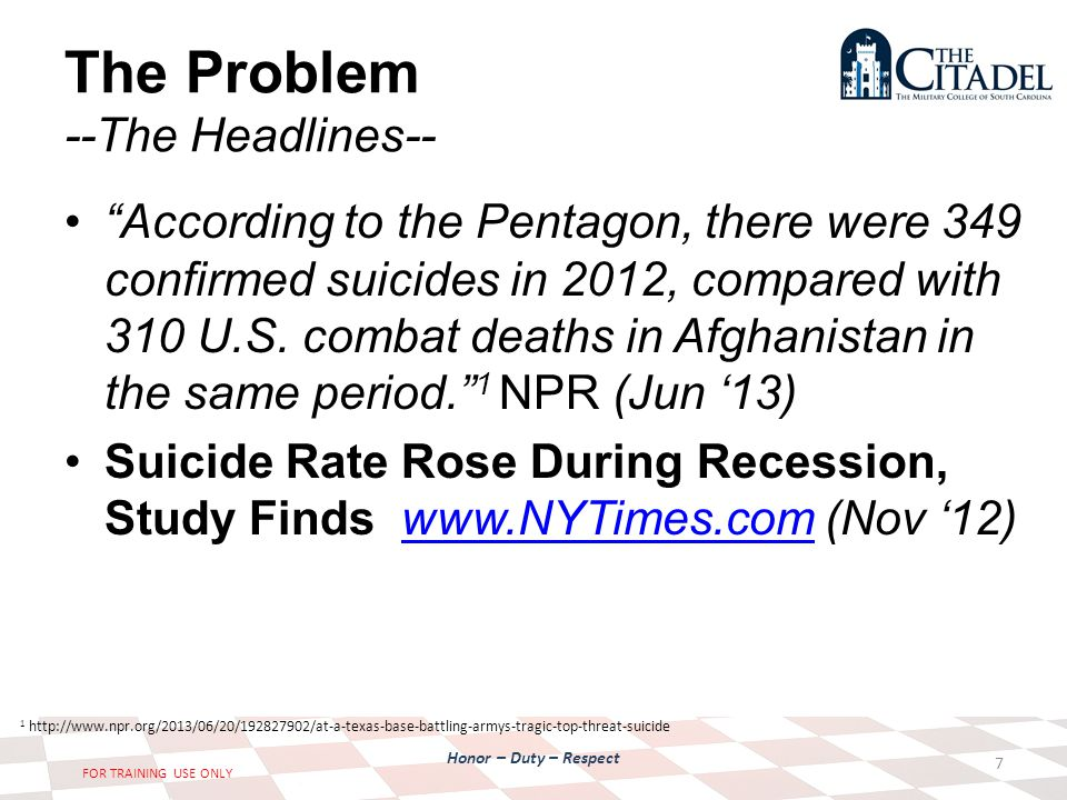 Honor – Duty – Respect FOR TRAINING USE ONLY The Problem --The Headlines-- According to the Pentagon, there were 349 confirmed suicides in 2012, compared with 310 U.S.