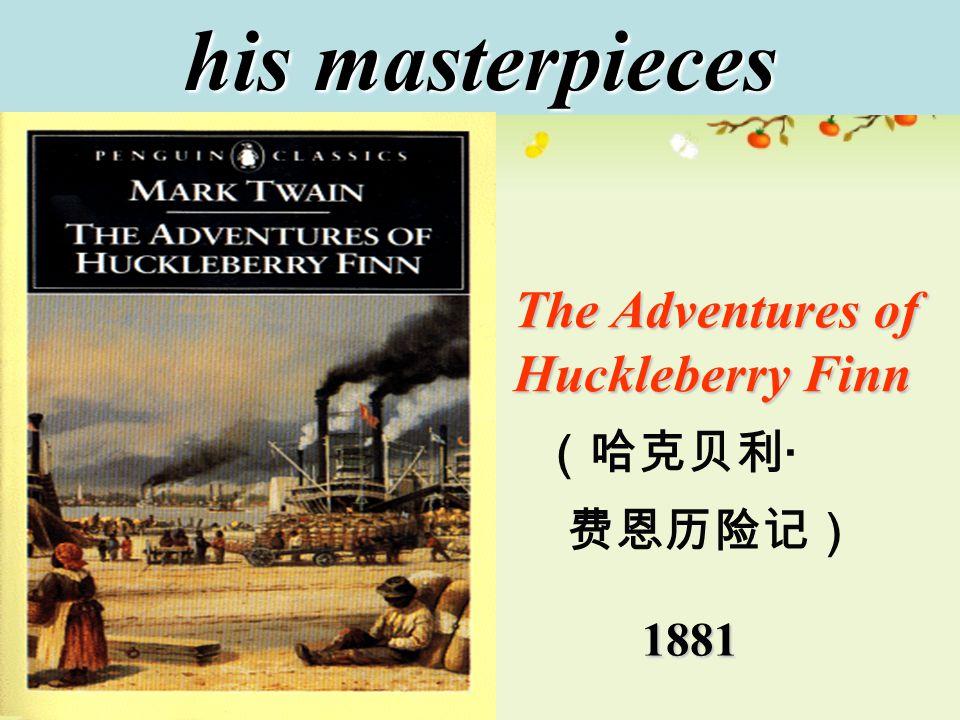 his masterpieces 1881 The Adventures of Huckleberry Finn (哈克贝利 · 费恩历险记)