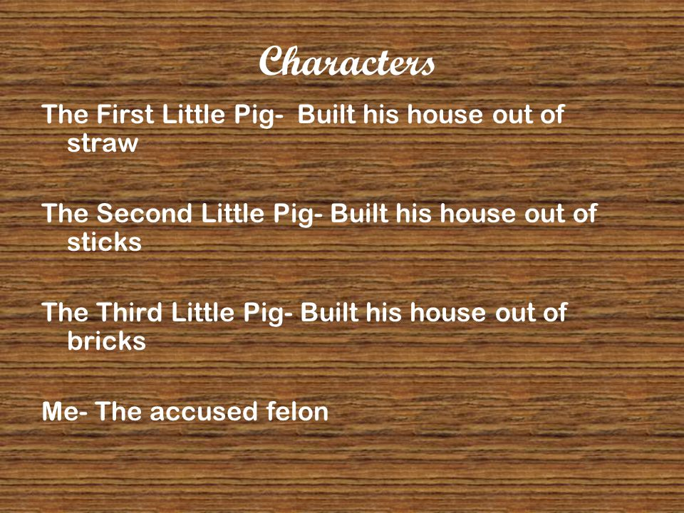 Characters The First Little Pig- Built his house out of straw The Second Little Pig- Built his house out of sticks The Third Little Pig- Built his house out of bricks Me- The accused felon