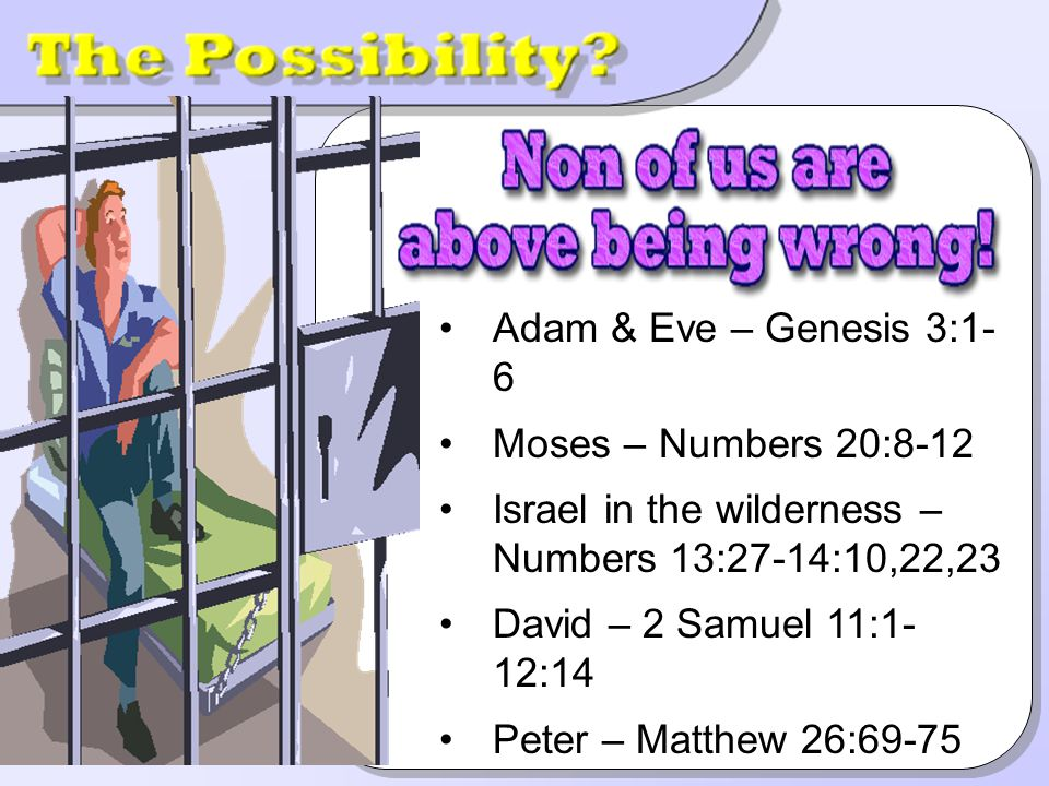 Adam & Eve – Genesis 3:1- 6Adam & Eve – Genesis 3:1- 6 Moses – Numbers 20:8-12Moses – Numbers 20:8-12 Israel in the wilderness – Numbers 13:27-14:10,22,23Israel in the wilderness – Numbers 13:27-14:10,22,23 David – 2 Samuel 11:1- 12:14David – 2 Samuel 11:1- 12:14 Peter – Matthew 26:69-75Peter – Matthew 26:69-75 All men - Romans 3:23; 5:12All men - Romans 3:23; 5:12