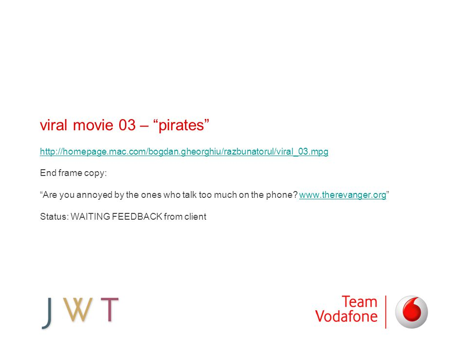 viral movie 03 – pirates http://homepage.mac.com/bogdan.gheorghiu/razbunatorul/viral_03.mpg End frame copy: Are you annoyed by the ones who talk too much on the phone.