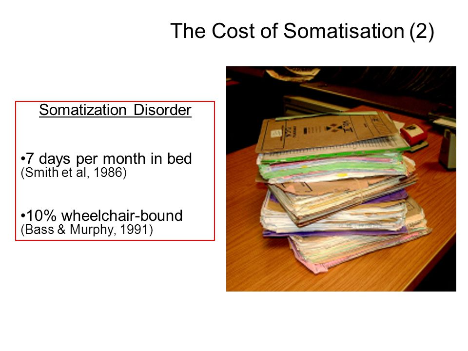 Somatization Disorder 7 days per month in bed (Smith et al, 1986) 10% wheelchair-bound (Bass & Murphy, 1991) The Cost of Somatisation (2)