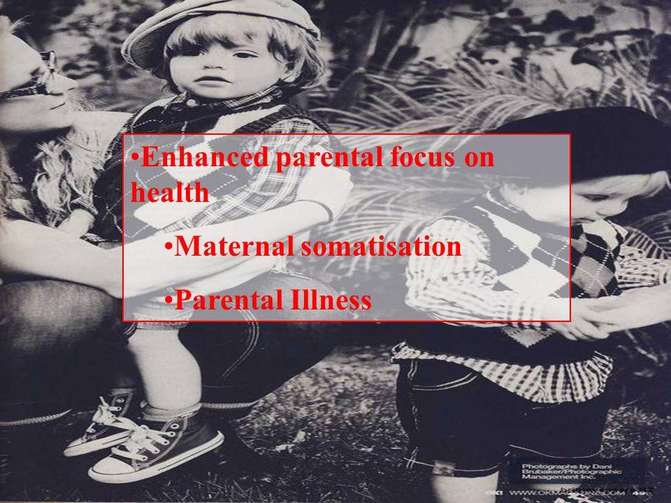 Enhanced parental focus on health Maternal somatisation Parental Illness