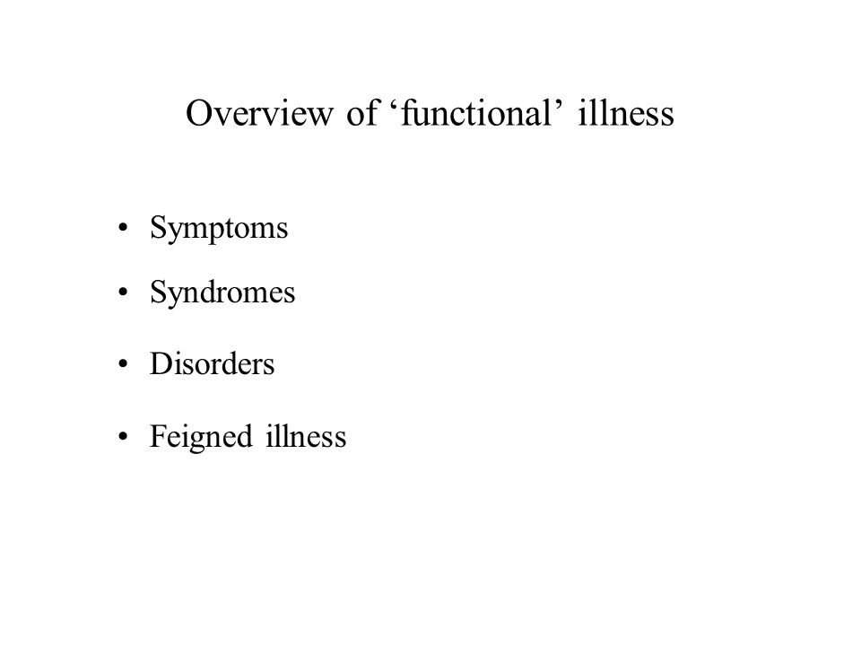 Overview of 'functional' illness Symptoms Syndromes Disorders Feigned illness