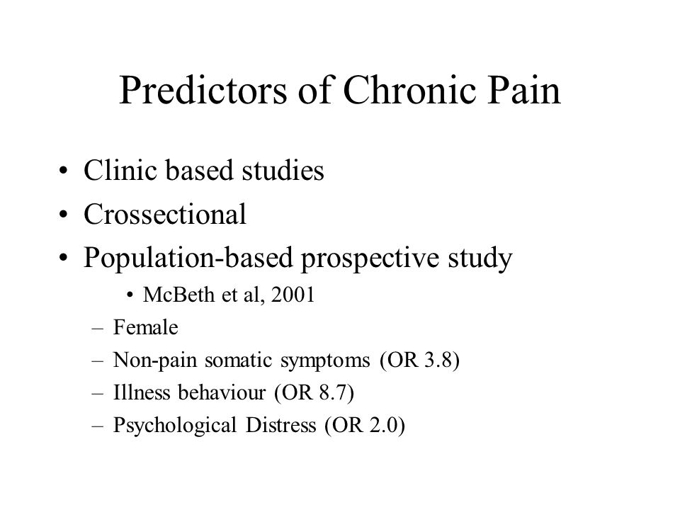 Predictors of Chronic Pain Clinic based studies Crossectional Population-based prospective study McBeth et al, 2001 –Female –Non-pain somatic symptoms