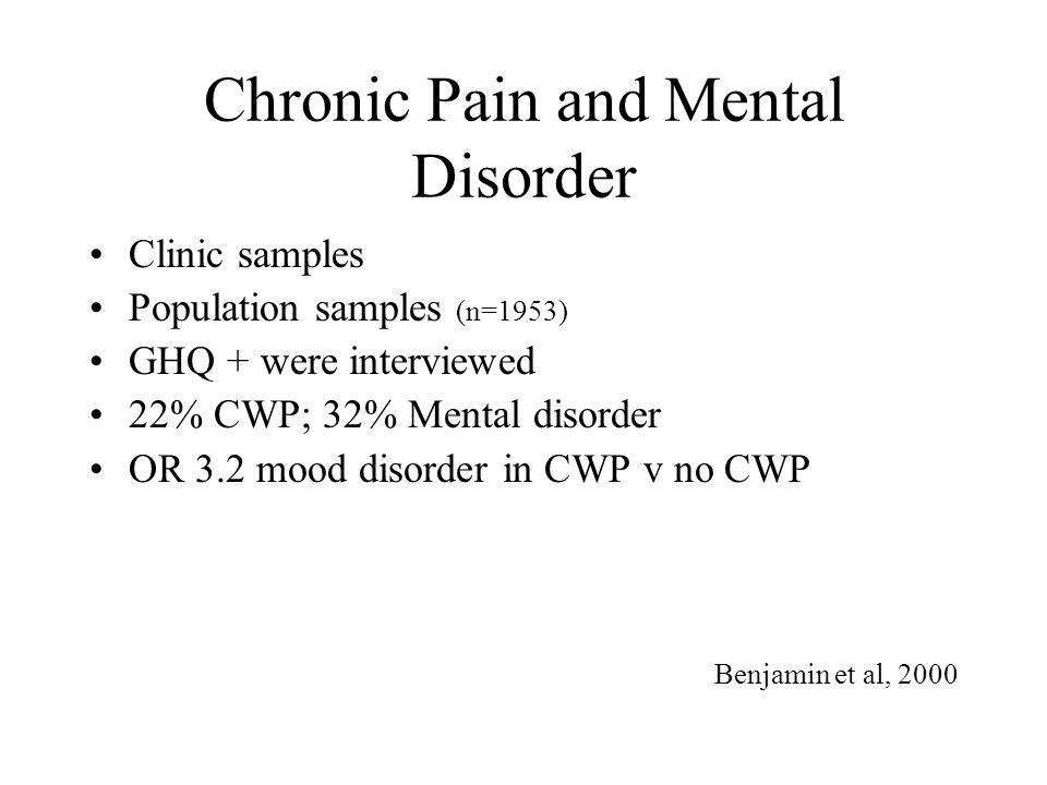 Chronic Pain and Mental Disorder Clinic samples Population samples (n=1953) GHQ + were interviewed 22% CWP; 32% Mental disorder OR 3.2 mood disorder i