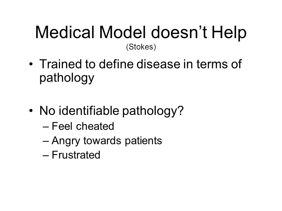 Medical Model doesn't Help (Stokes) Trained to define disease in terms of pathology No identifiable pathology? –Feel cheated –Angry towards patients –