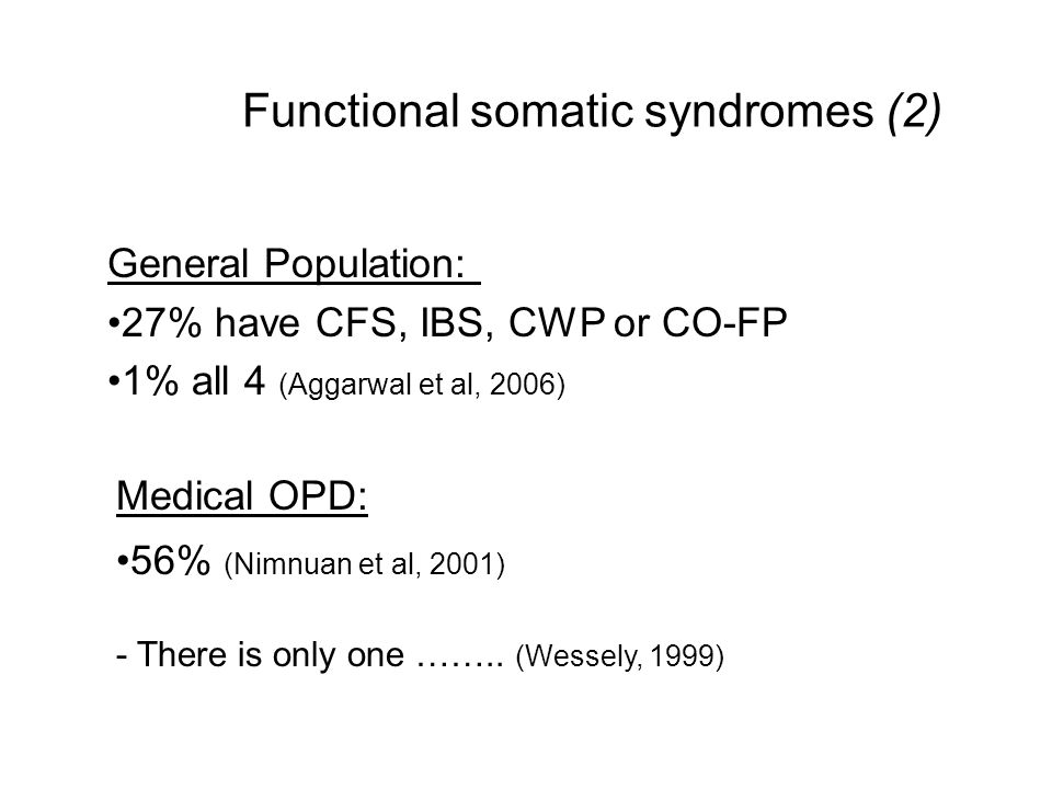 Functional somatic syndromes (2) General Population: 27% have CFS, IBS, CWP or CO-FP 1% all 4 (Aggarwal et al, 2006) Medical OPD: 56% (Nimnuan et al,