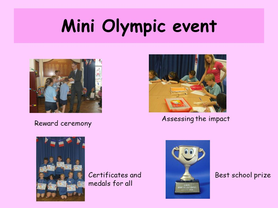 Mini Olympic event Reward ceremony Assessing the impact Certificates and medals for all Best school prize