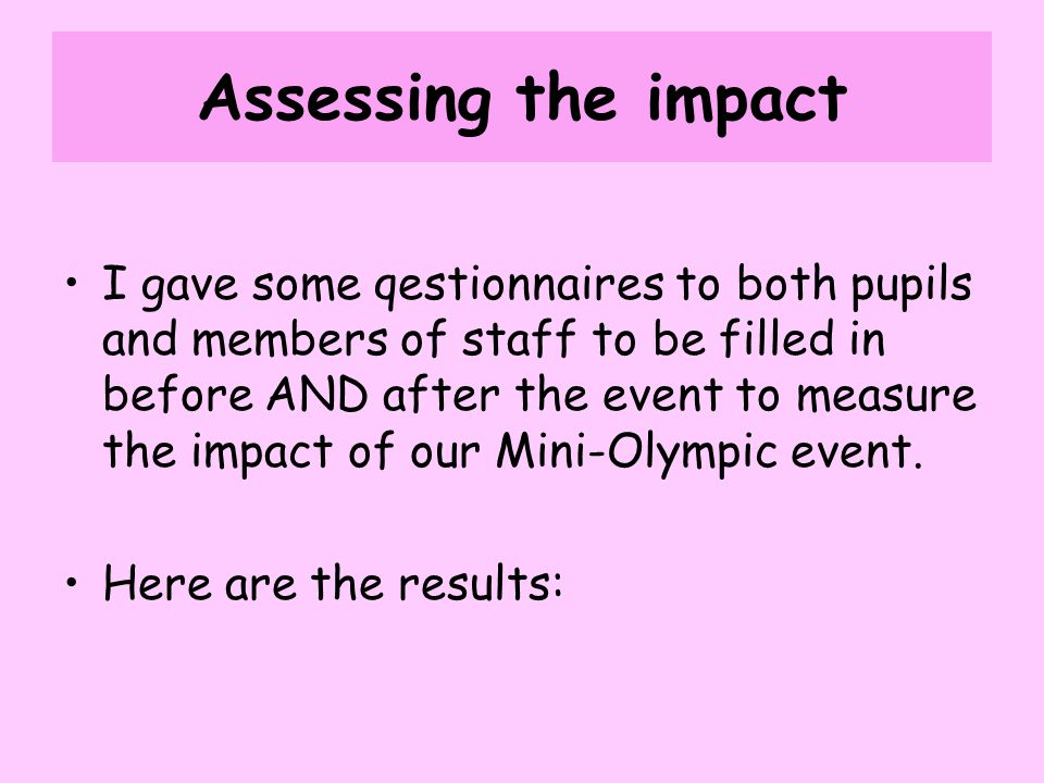 Assessing the impact I gave some qestionnaires to both pupils and members of staff to be filled in before AND after the event to measure the impact of our Mini-Olympic event.