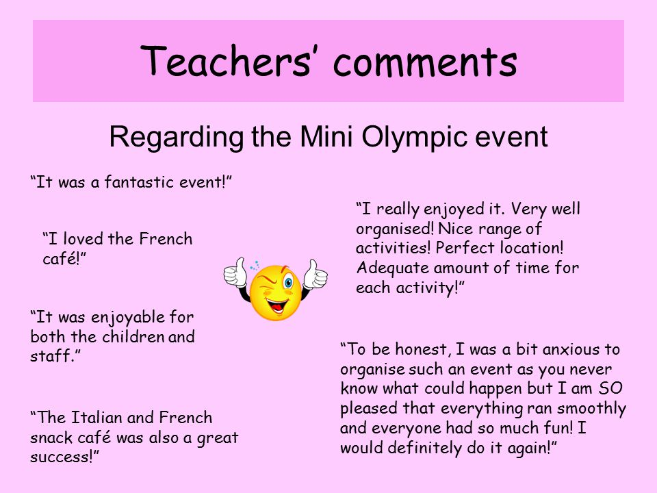 Teachers' comments Regarding the Mini Olympic event It was a fantastic event! I loved the French café! It was enjoyable for both the children and staff. The Italian and French snack café was also a great success! To be honest, I was a bit anxious to organise such an event as you never know what could happen but I am SO pleased that everything ran smoothly and everyone had so much fun.
