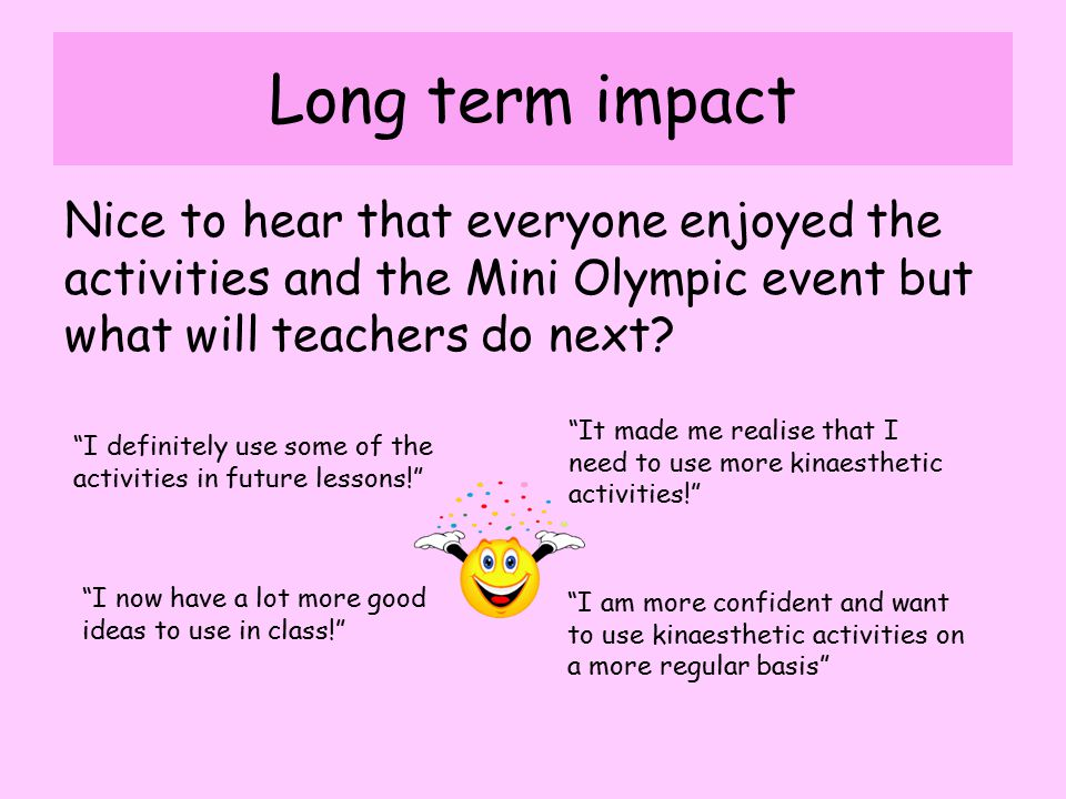 Long term impact Nice to hear that everyone enjoyed the activities and the Mini Olympic event but what will teachers do next.