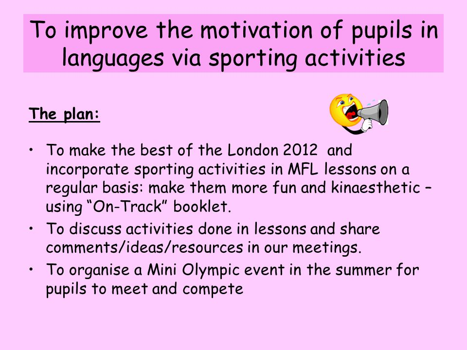 To make the best of the London 2012 and incorporate sporting activities in MFL lessons on a regular basis: make them more fun and kinaesthetic – using On-Track booklet.