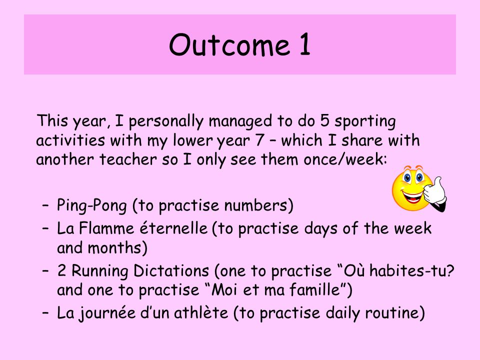 Outcome 1 This year, I personally managed to do 5 sporting activities with my lower year 7 – which I share with another teacher so I only see them once/week: –Ping-Pong (to practise numbers) –La Flamme éternelle (to practise days of the week and months) –2 Running Dictations (one to practise Où habites-tu.
