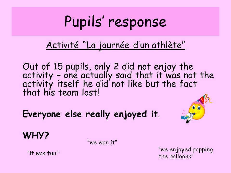 Pupils' response Activité La journée d'un athlète Out of 15 pupils, only 2 did not enjoy the activity – one actually said that it was not the activity itself he did not like but the fact that his team lost.
