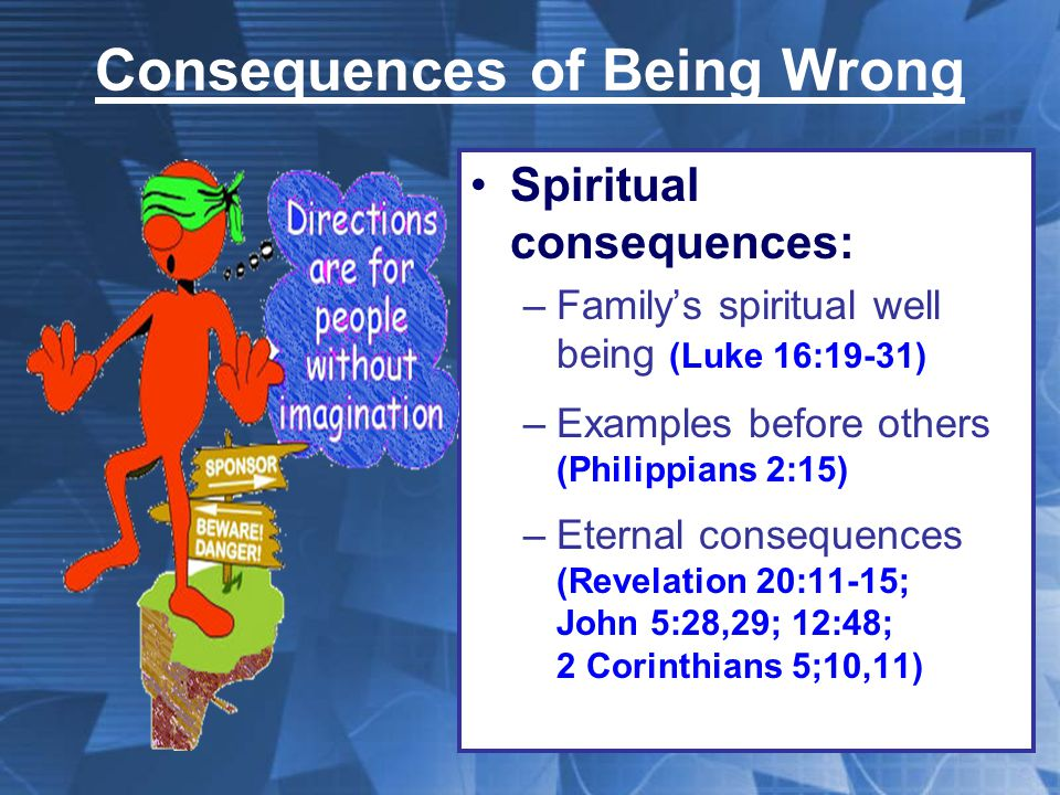 Consequences of Being Wrong Spiritual consequences: –Family's spiritual well being (Luke 16:19-31) –Examples before others (Philippians 2:15) –Eternal consequences (Revelation 20:11-15; John 5:28,29; 12:48; 2 Corinthians 5;10,11)