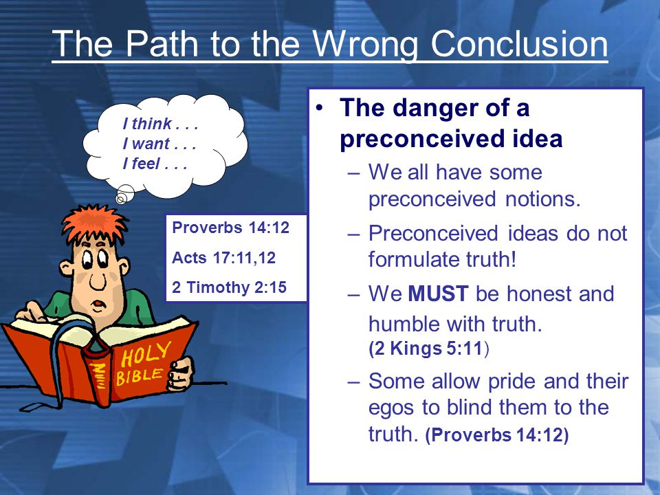 The Path to the Wrong Conclusion The danger of a preconceived idea –The danger of reading into a text that which is NOT there…or of not seeing what is there The plan of salvation The church of Christ The worship of the church The work of the church Proverbs 14:12 Acts 17:11,12 2 Timothy 2:15 I think...