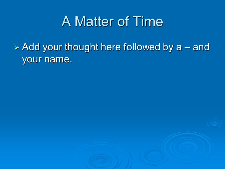 A Matter of Time  Add your thought here followed by a – and your name.