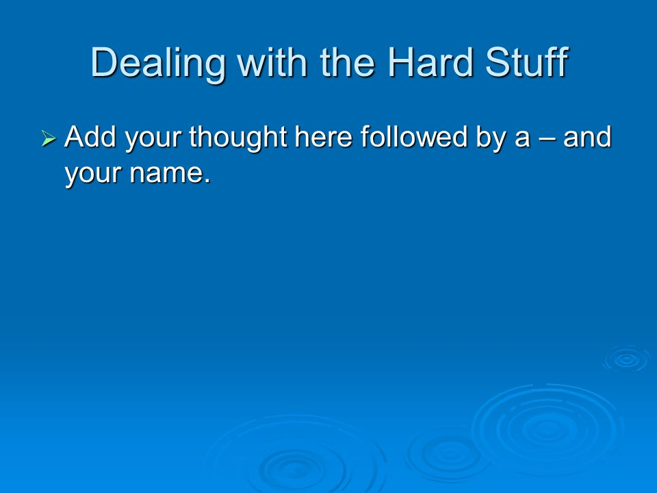 Dealing with the Hard Stuff  Add your thought here followed by a – and your name.