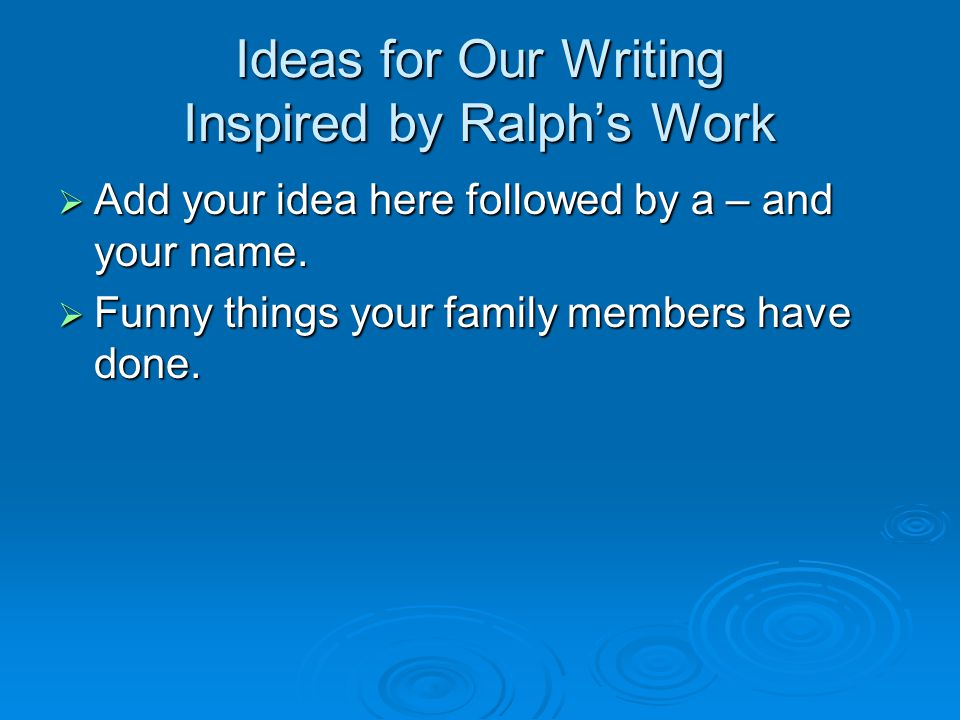 Ideas for Our Writing Inspired by Ralph's Work  Add your idea here followed by a – and your name.