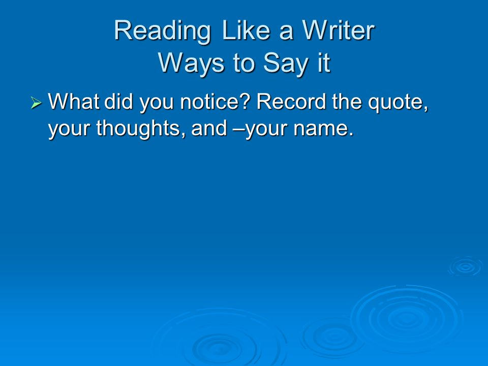 Reading Like a Writer Ways to Say it  What did you notice.