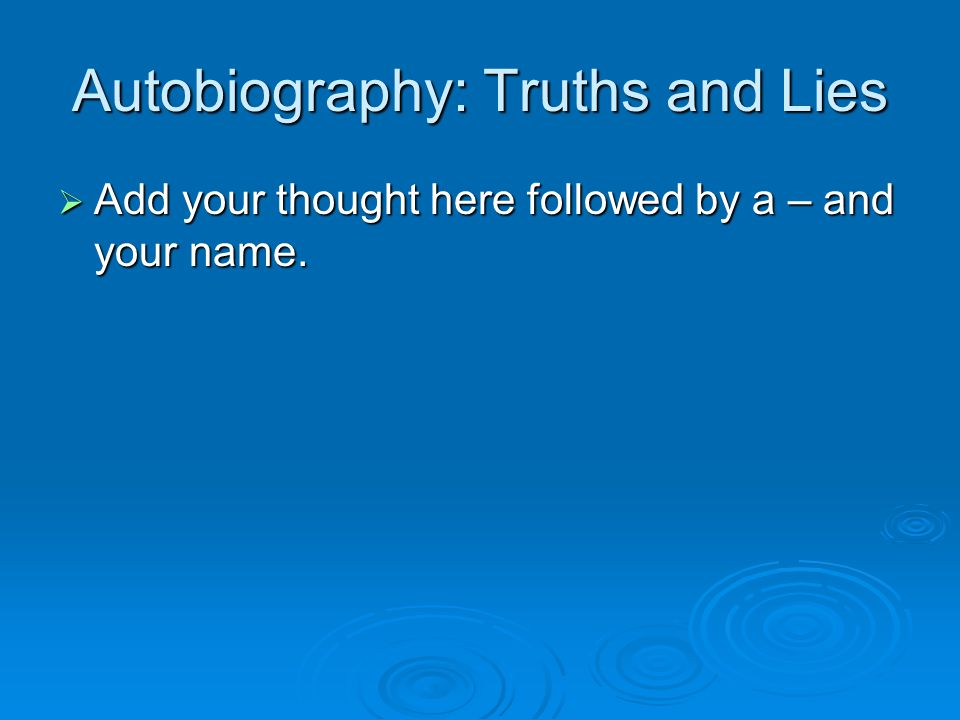 Autobiography: Truths and Lies  Add your thought here followed by a – and your name.