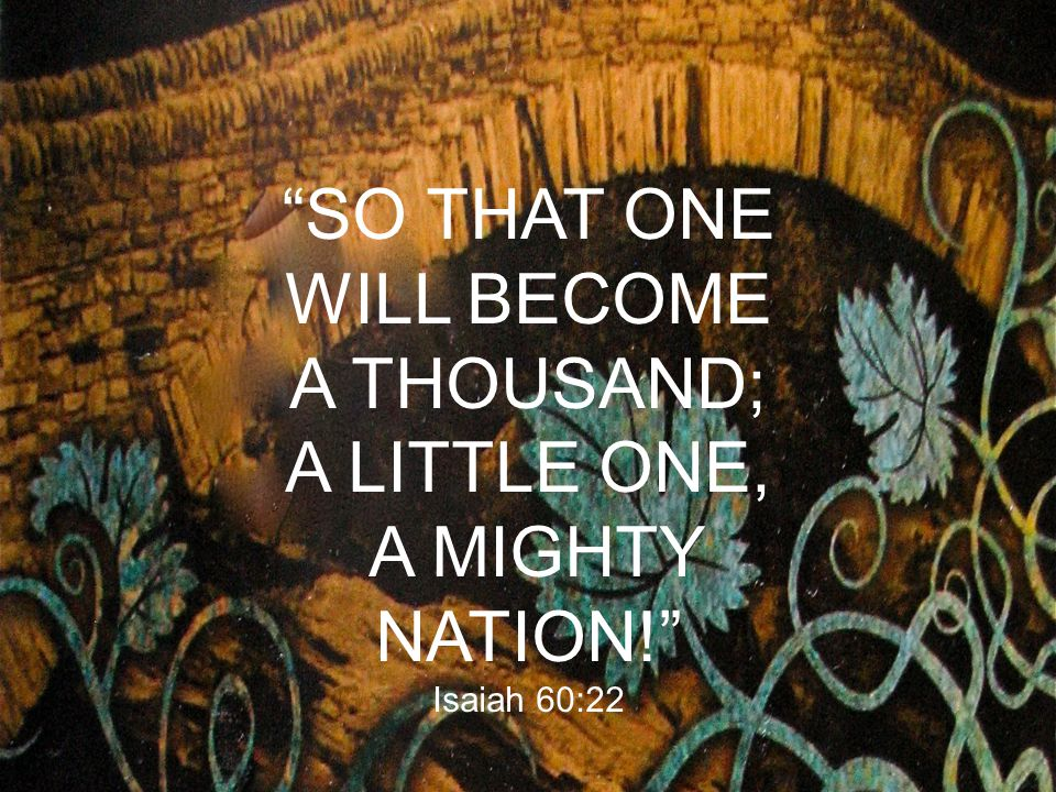 """""""SO THAT ONE WILL BECOME A THOUSAND; A LITTLE ONE, A MIGHTY NATION!"""" Isaiah 60:22"""
