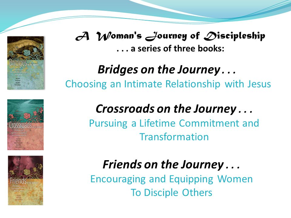 A Woman's Journey of Discipleship... a series of three books: Bridges on the Journey... Choosing an Intimate Relationship with Jesus Crossroads on the