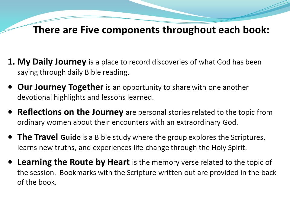 There are Five components throughout each book: 1.My Daily Journey is a place to record discoveries of what God has been saying through daily Bible re