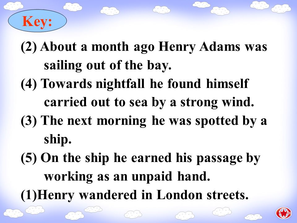 (1) Henry wandered in London streets. (2) About a month ago Henry Adams was sailing out of the bay. (3) The next morning he was spotted by a ship. (4)