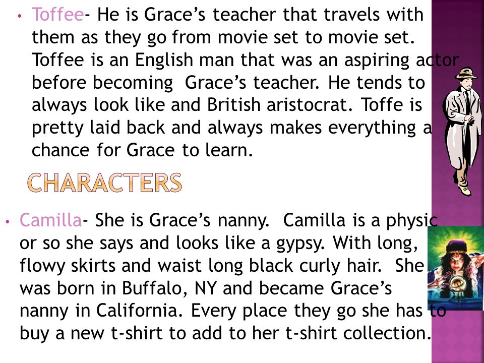 Toffee- He is Grace's teacher that travels with them as they go from movie set to movie set.