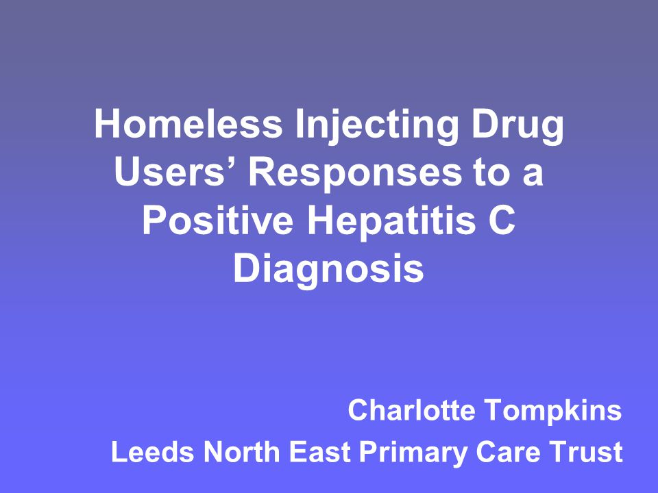 Homeless Injecting Drug Users' Responses to a Positive Hepatitis C Diagnosis Charlotte Tompkins Leeds North East Primary Care Trust