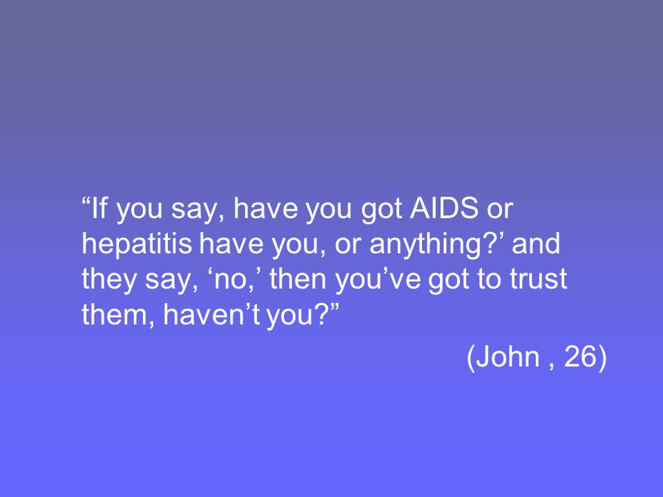 If you say, have you got AIDS or hepatitis have you, or anything ' and they say, 'no,' then you've got to trust them, haven't you (John, 26)