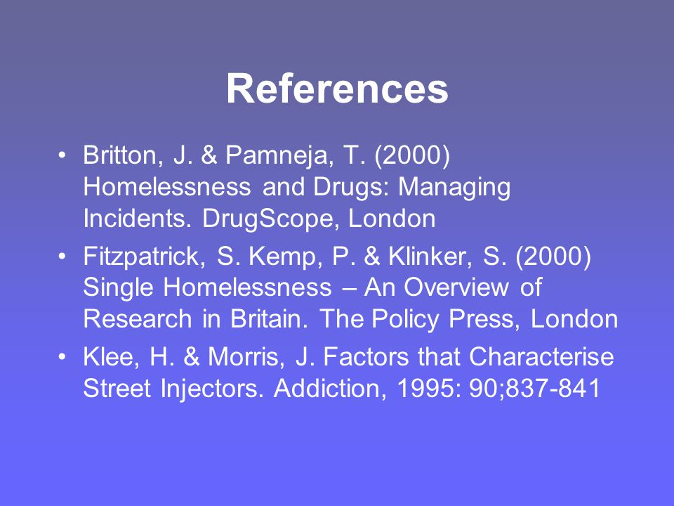 References Britton, J. & Pamneja, T. (2000) Homelessness and Drugs: Managing Incidents.