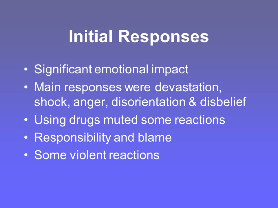 Initial Responses Significant emotional impact Main responses were devastation, shock, anger, disorientation & disbelief Using drugs muted some reactions Responsibility and blame Some violent reactions