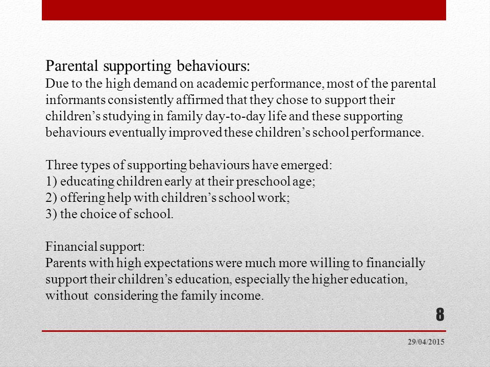 29/04/2015 8 Parental supporting behaviours: Due to the high demand on academic performance, most of the parental informants consistently affirmed that they chose to support their children's studying in family day-to-day life and these supporting behaviours eventually improved these children's school performance.