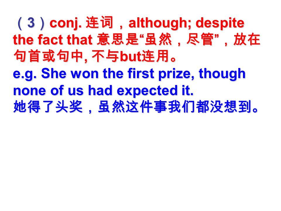 though ( 1 ) adv. 副词,用于口语中, in spite of this; however; 意思是 ' 尽管如此,然 而 ' ,放在句尾。 ( 2 ) e.g.